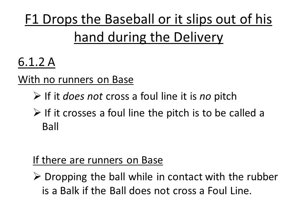 F1 Drops the Baseball or it slips out of his hand during the Delivery 6.1.2 A With no runners on Base  If it does not cross a foul line it is no pitc