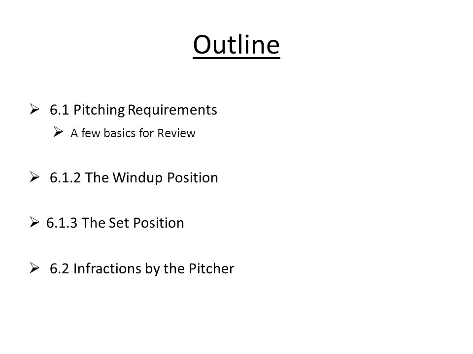 Outline  6.1 Pitching Requirements  A few basics for Review  6.1.2 The Windup Position  6.1.3 The Set Position  6.2 Infractions by the Pitcher