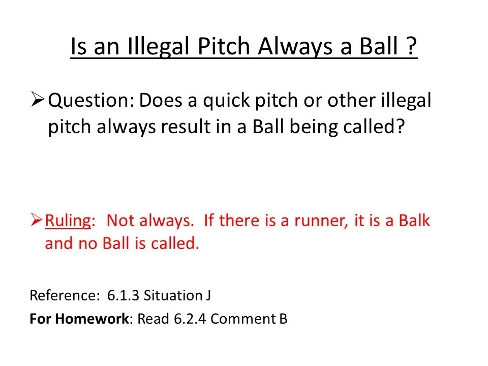 Is an Illegal Pitch Always a Ball ?  Question: Does a quick pitch or other illegal pitch always result in a Ball being called?  Ruling: Not always.
