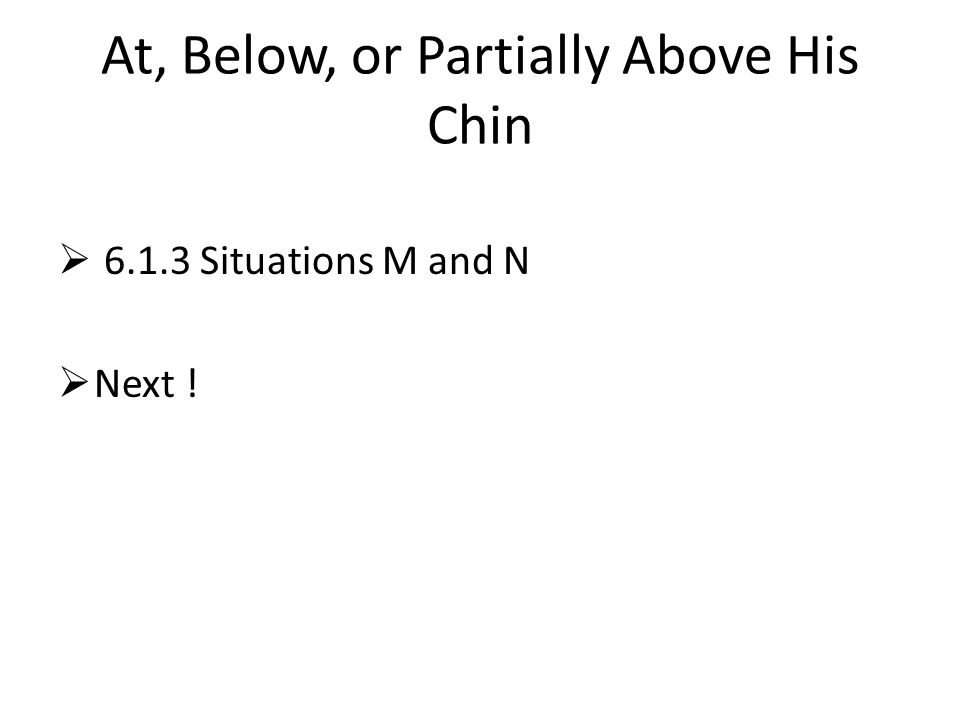 At, Below, or Partially Above His Chin  6.1.3 Situations M and N  Next !