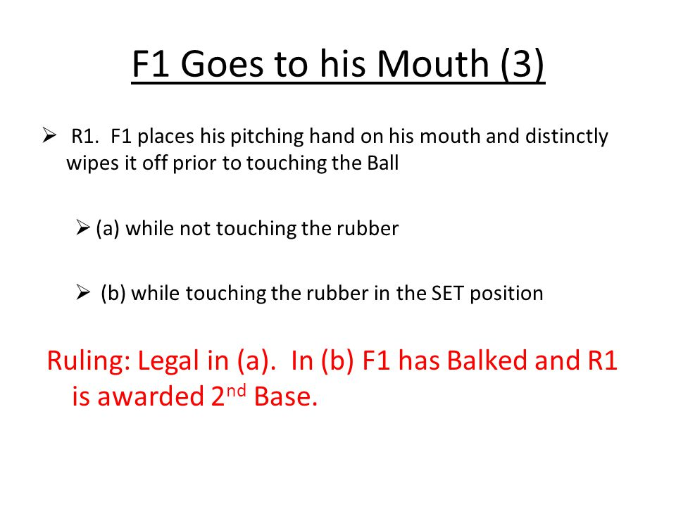 F1 Goes to his Mouth (3)  R1. F1 places his pitching hand on his mouth and distinctly wipes it off prior to touching the Ball  (a) while not touchin