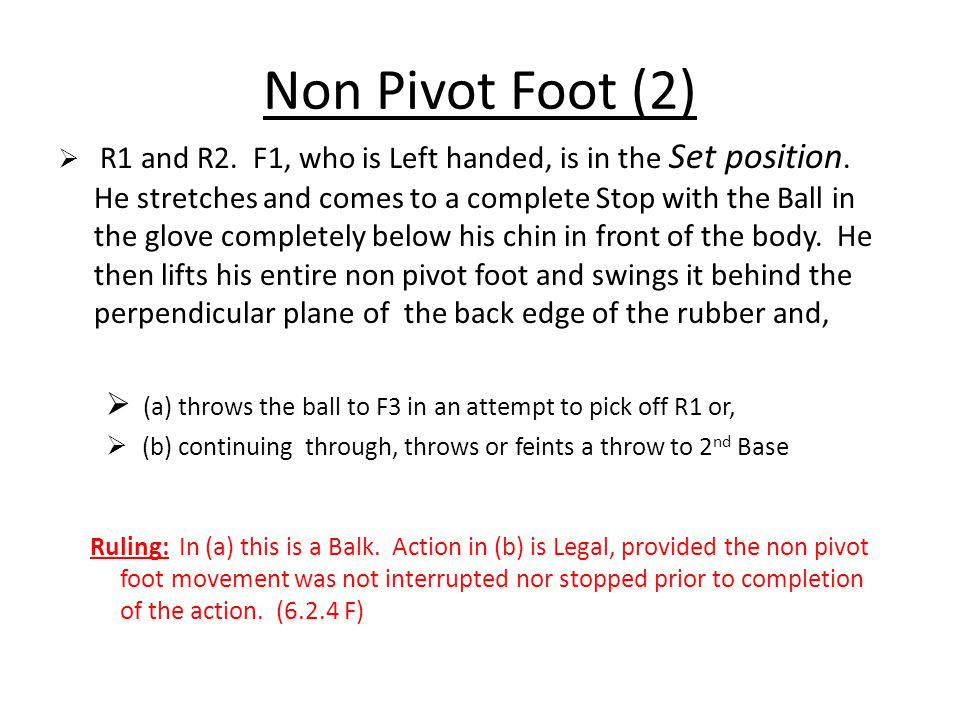 Non Pivot Foot (2)  R1 and R2. F1, who is Left handed, is in the Set position. He stretches and comes to a complete Stop with the Ball in the glove c
