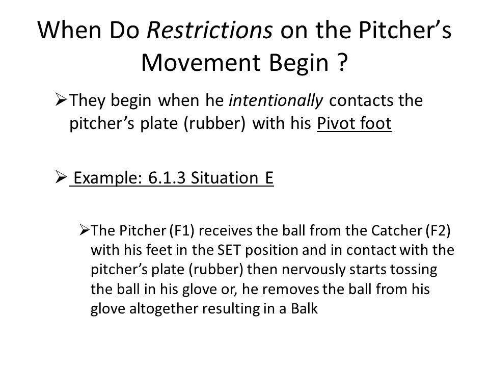 When Do Restrictions on the Pitcher's Movement Begin ?  They begin when he intentionally contacts the pitcher's plate (rubber) with his Pivot foot 