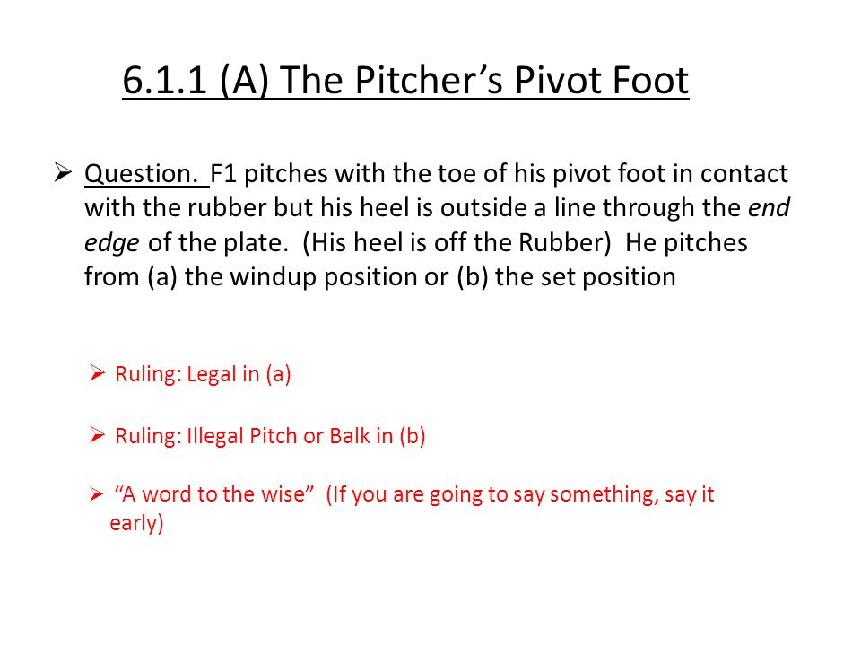 6.1.1 (A) The Pitcher's Pivot Foot  Question. F1 pitches with the toe of his pivot foot in contact with the rubber but his heel is outside a line thr