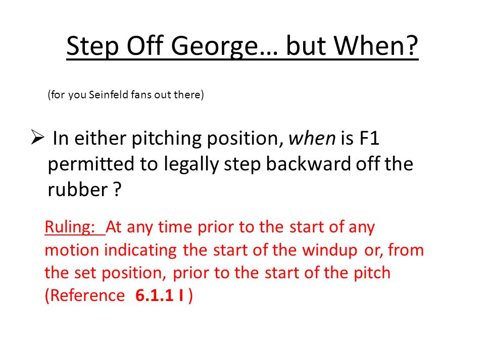 Step Off George… but When? (for you Seinfeld fans out there)  In either pitching position, when is F1 permitted to legally step backward off the rubb