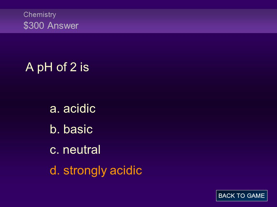 Chemistry $300 Answer A pH of 2 is a. acidic b. basic c. neutral d. strongly acidic BACK TO GAME