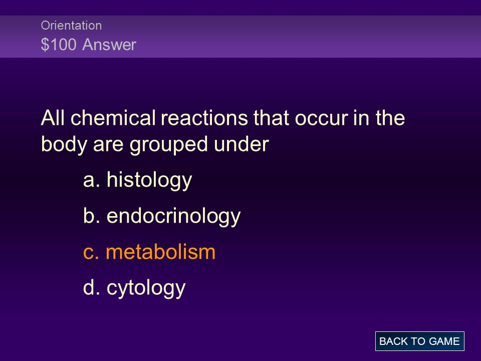Orientation $100 Answer All chemical reactions that occur in the body are grouped under a.