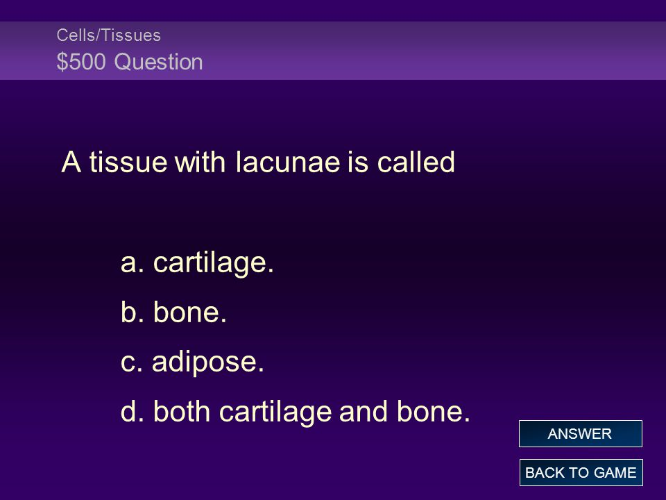 Cells/Tissues $500 Question A tissue with lacunae is called a.
