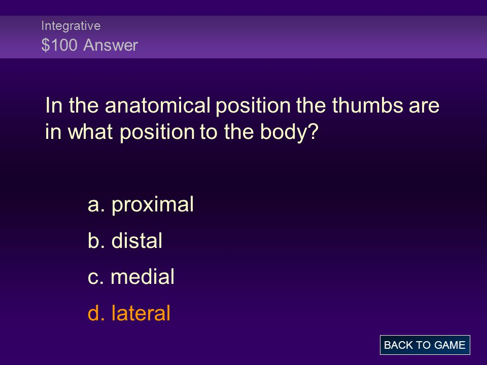 Integrative $100 Answer In the anatomical position the thumbs are in what position to the body.