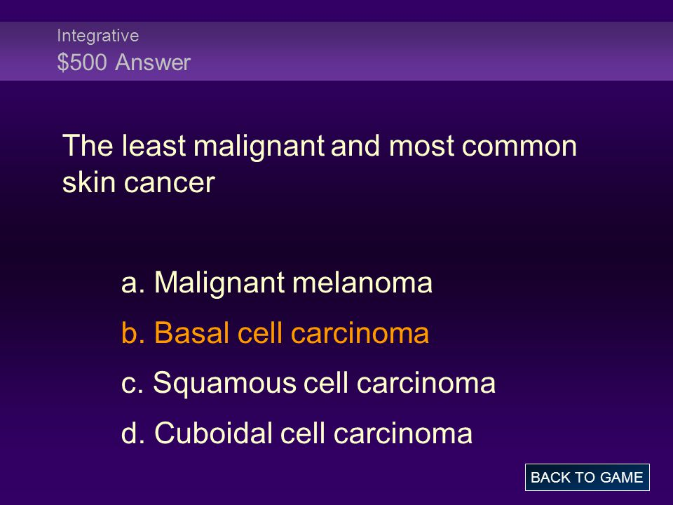Integrative $500 Answer The least malignant and most common skin cancer a.