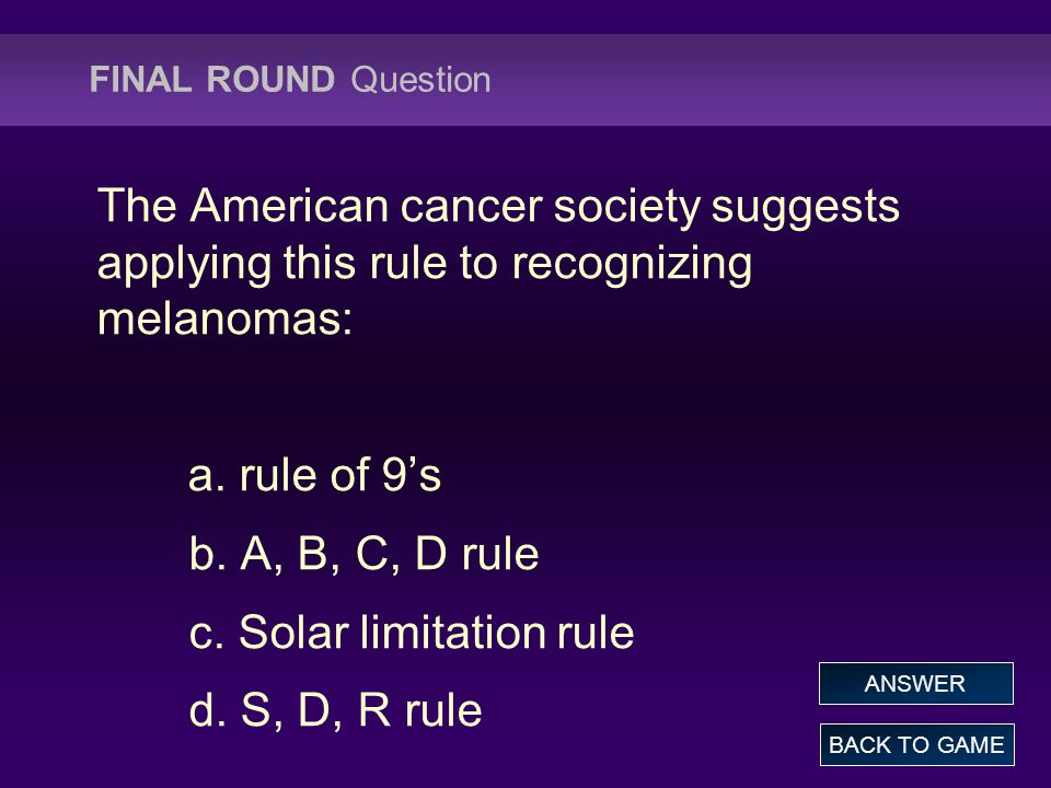 FINAL ROUND Question The American cancer society suggests applying this rule to recognizing melanomas: a.