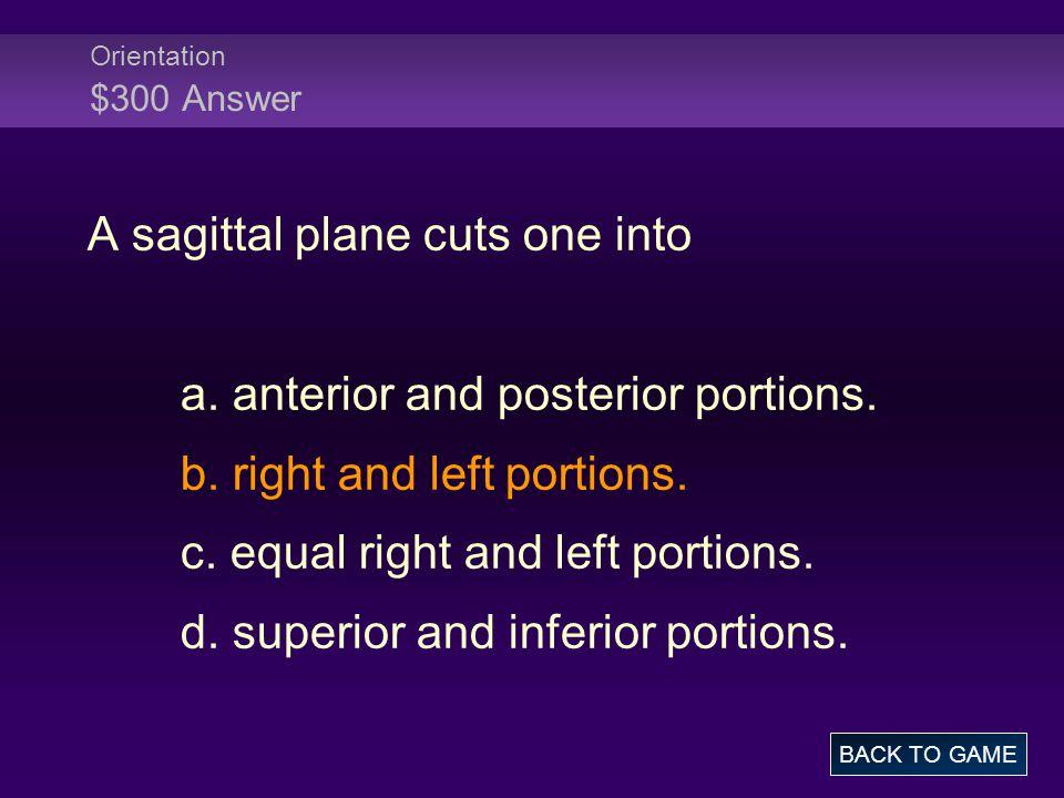 Orientation $300 Answer A sagittal plane cuts one into a.