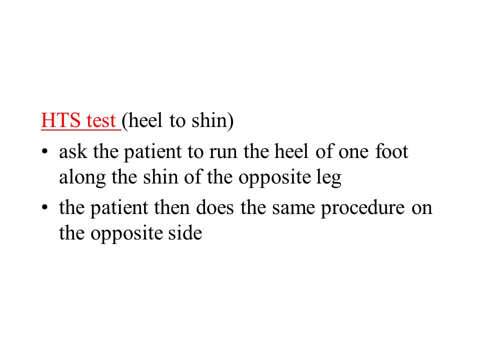 HTS test (heel to shin) ask the patient to run the heel of one foot along the shin of the opposite leg the patient then does the same procedure on the opposite side