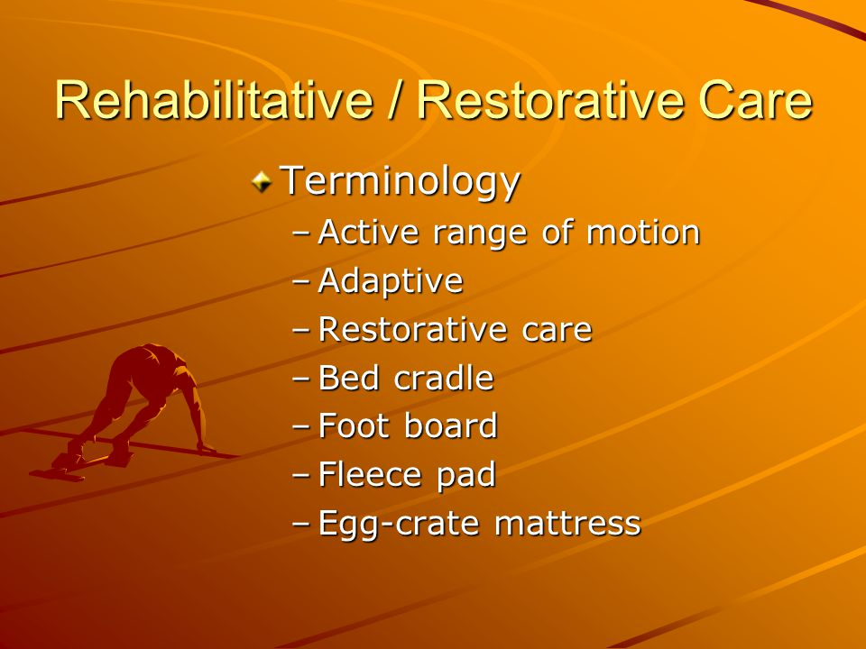 Rehabilitative / Restorative Care Terminology –Active range of motion –Adaptive –Restorative care –Bed cradle –Foot board –Fleece pad –Egg-crate mattress
