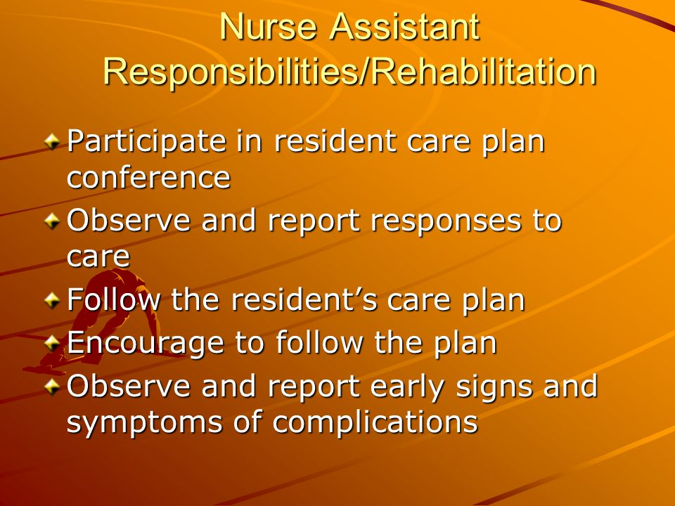 Nurse Assistant Responsibilities/Rehabilitation Participate in resident care plan conference Observe and report responses to care Follow the resident's care plan Encourage to follow the plan Observe and report early signs and symptoms of complications