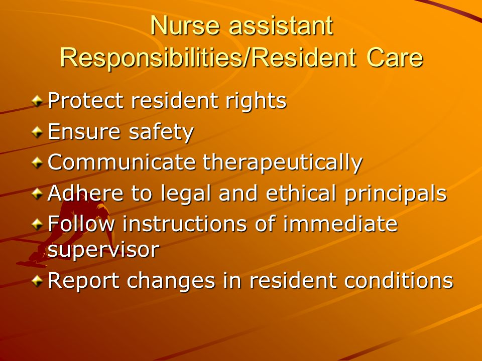 Nurse assistant Responsibilities/Resident Care Protect resident rights Ensure safety Communicate therapeutically Adhere to legal and ethical principals Follow instructions of immediate supervisor Report changes in resident conditions