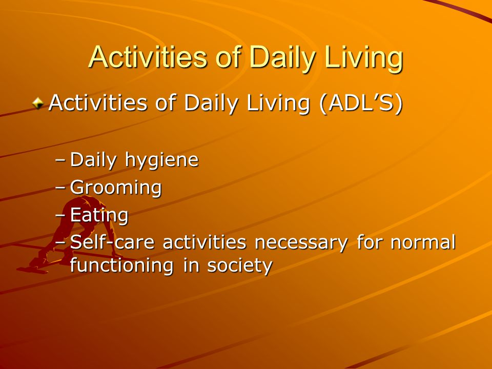 Activities of Daily Living Activities of Daily Living (ADL'S) –Daily hygiene –Grooming –Eating –Self-care activities necessary for normal functioning in society