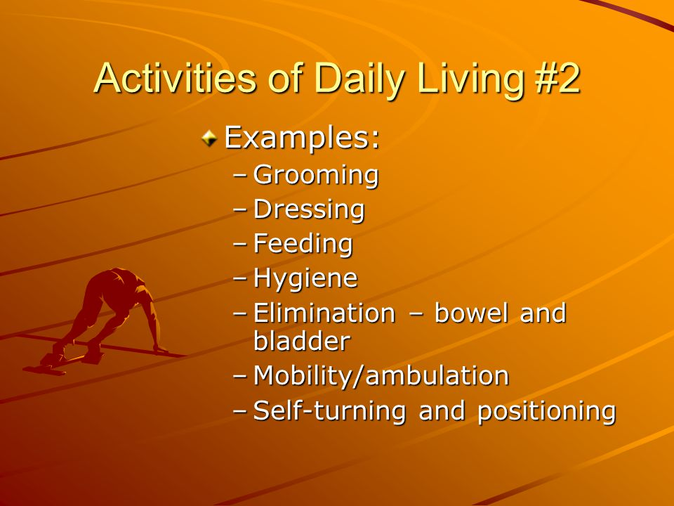 Activities of Daily Living #2 Examples: –Grooming –Dressing –Feeding –Hygiene –Elimination – bowel and bladder –Mobility/ambulation –Self-turning and positioning