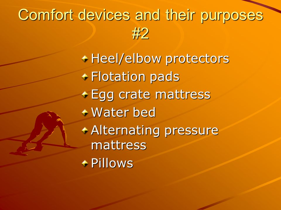 Comfort devices and their purposes #2 Heel/elbow protectors Flotation pads Egg crate mattress Water bed Alternating pressure mattress Pillows