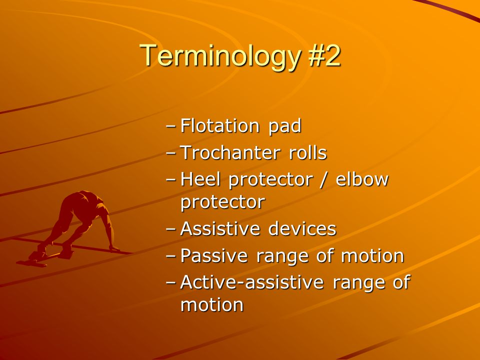 Terminology #2 –F–F–F–Flotation pad –T–T–T–Trochanter rolls –H–H–H–Heel protector / elbow protector –A–A–A–Assistive devices –P–P–P–Passive range of motion –A–A–A–Active-assistive range of motion