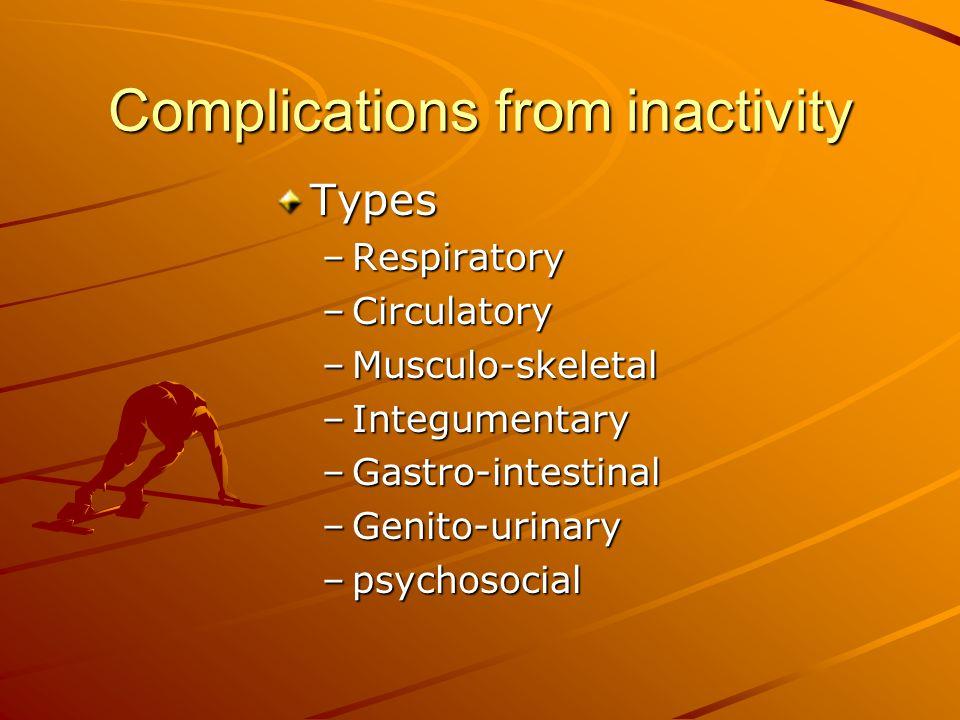 Complications from inactivity Types –Respiratory –Circulatory –Musculo-skeletal –Integumentary –Gastro-intestinal –Genito-urinary –psychosocial