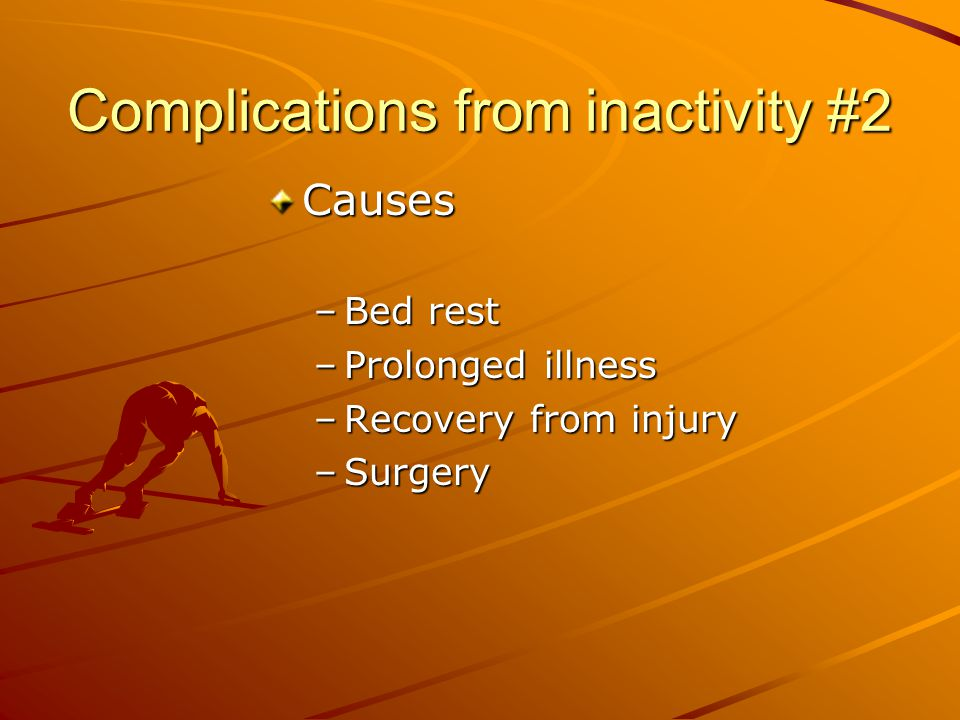 Complications from inactivity #2 Causes –Bed rest –Prolonged illness –Recovery from injury –Surgery