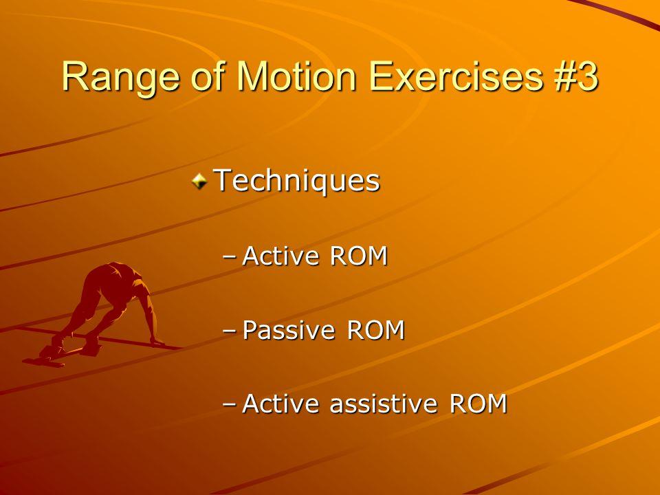 Range of Motion Exercises #3 Techniques –Active ROM –Passive ROM –Active assistive ROM