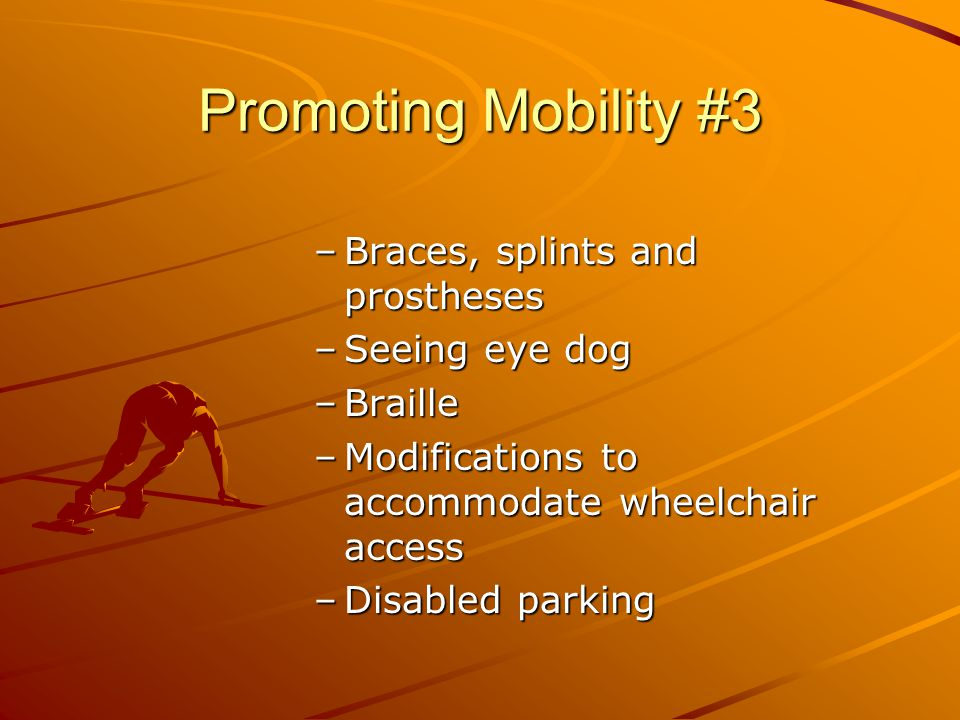 Promoting Mobility #3 –Braces, splints and prostheses –Seeing eye dog –Braille –Modifications to accommodate wheelchair access –Disabled parking