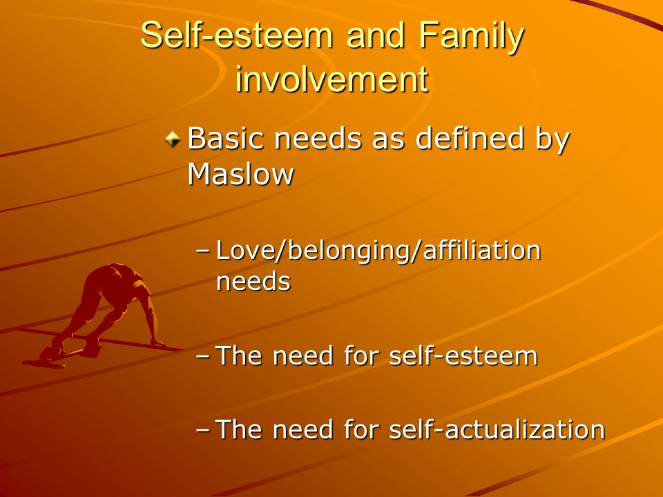 Self-esteem and Family involvement Basic needs as defined by Maslow –Love/belonging/affiliation needs –The need for self-esteem –The need for self-actualization