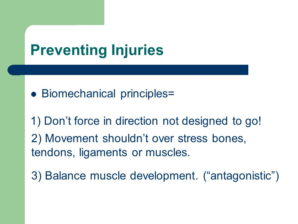 Preventing Injuries Biomechanical principles= 1) Don't force in direction not designed to go! 2) Movement shouldn't over stress bones, tendons, ligame