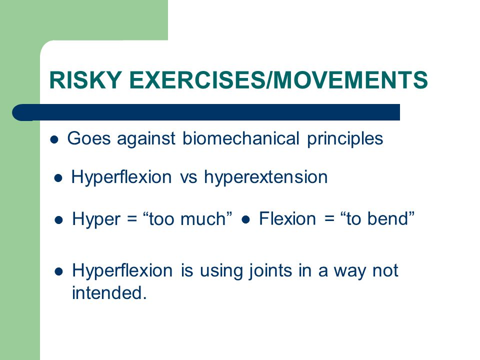 """RISKY EXERCISES/MOVEMENTS Goes against biomechanical principles Hyperflexion vs hyperextension Hyper = """"too much"""" Flexion = """"to bend"""" Hyperflexion is"""