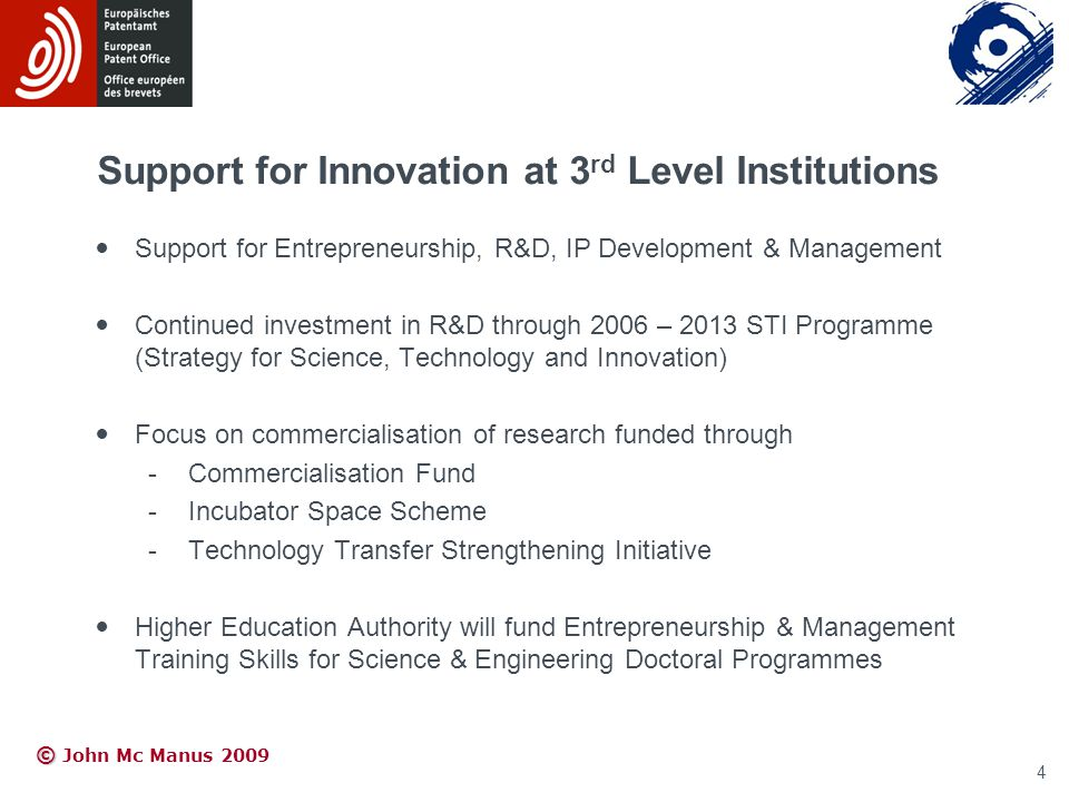 © © John Mc Manus 2009 Support for Innovation at 3 rd Level Institutions Support for Entrepreneurship, R&D, IP Development & Management Continued investment in R&D through 2006 – 2013 STI Programme (Strategy for Science, Technology and Innovation) Focus on commercialisation of research funded through -Commercialisation Fund -Incubator Space Scheme -Technology Transfer Strengthening Initiative Higher Education Authority will fund Entrepreneurship & Management Training Skills for Science & Engineering Doctoral Programmes 4