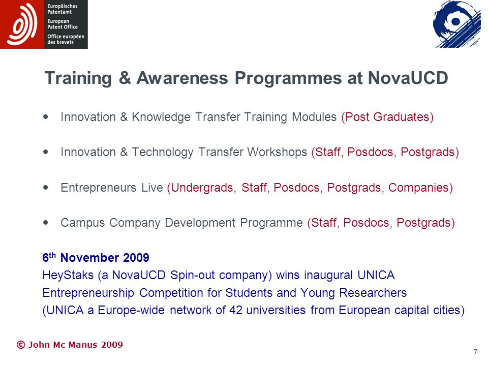 © © John Mc Manus 2009 Training & Awareness Programmes at NovaUCD Innovation & Knowledge Transfer Training Modules (Post Graduates) Innovation & Technology Transfer Workshops (Staff, Posdocs, Postgrads) Entrepreneurs Live (Undergrads, Staff, Posdocs, Postgrads, Companies) Campus Company Development Programme (Staff, Posdocs, Postgrads) 6 th November 2009 HeyStaks (a NovaUCD Spin-out company) wins inaugural UNICA Entrepreneurship Competition for Students and Young Researchers (UNICA a Europe-wide network of 42 universities from European capital cities) 7