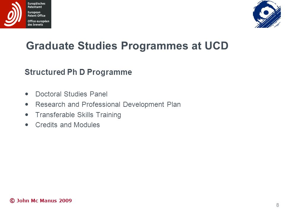 © © John Mc Manus 2009 Graduate Studies Programmes at UCD Structured Ph D Programme Doctoral Studies Panel Research and Professional Development Plan Transferable Skills Training Credits and Modules 8