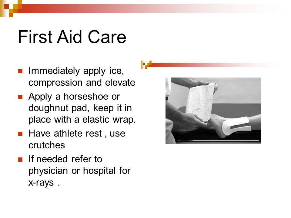 First Aid Care Immediately apply ice, compression and elevate Apply a horseshoe or doughnut pad, keep it in place with a elastic wrap. Have athlete re