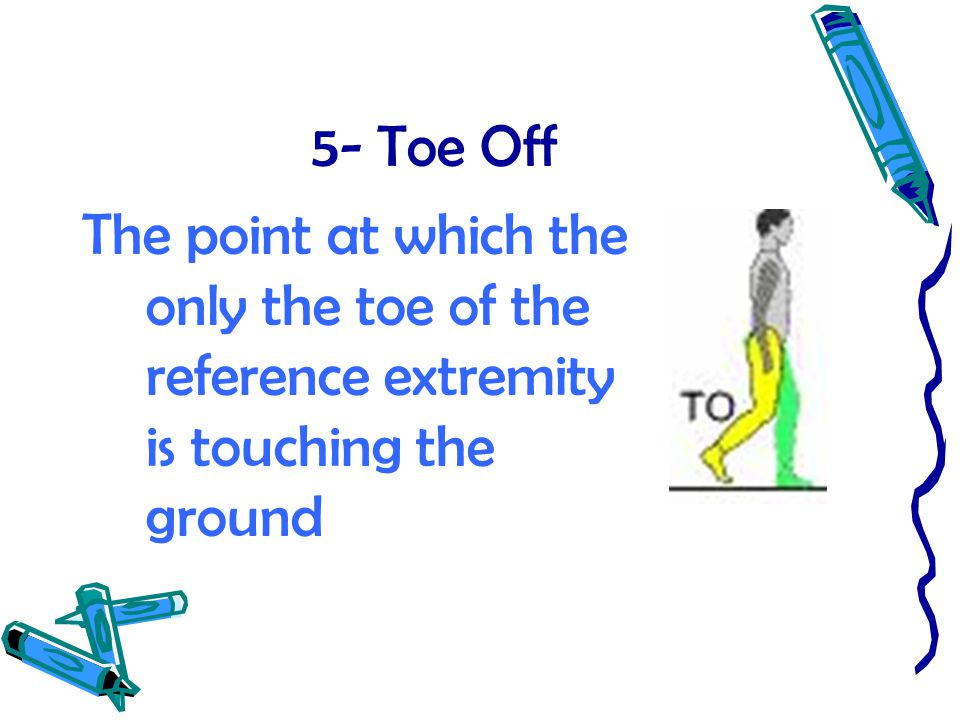 5- Toe Off The point at which the only the toe of the reference extremity is touching the ground