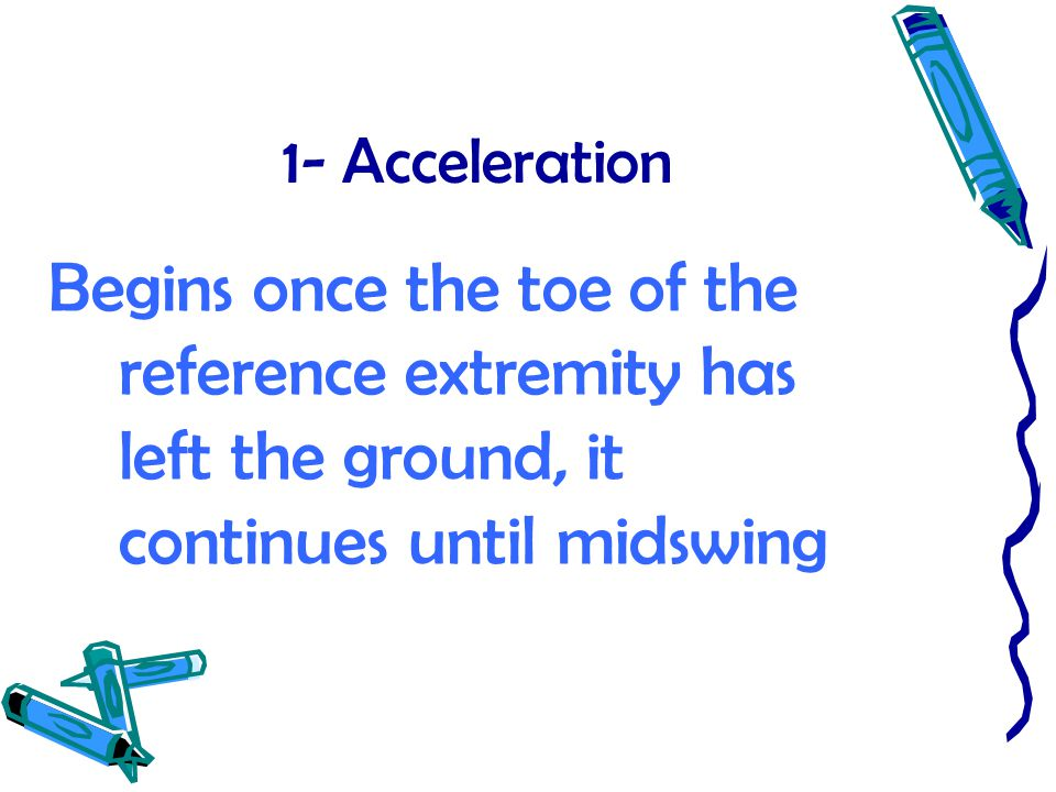 1- Acceleration Begins once the toe of the reference extremity has left the ground, it continues until midswing