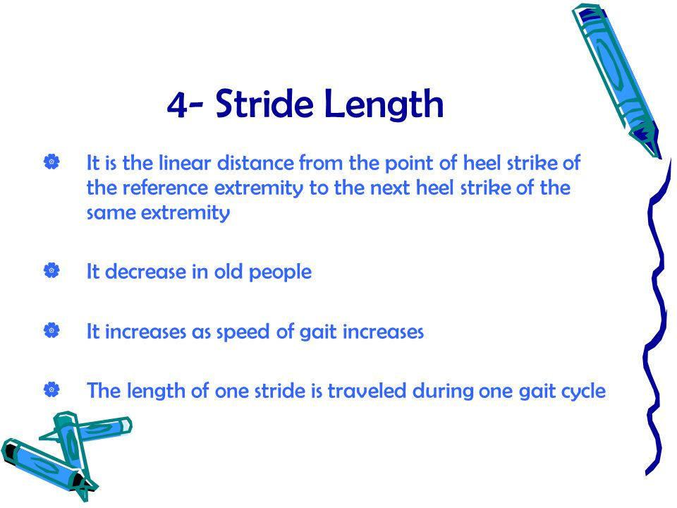 4- Stride Length  It is the linear distance from the point of heel strike of the reference extremity to the next heel strike of the same extremity 
