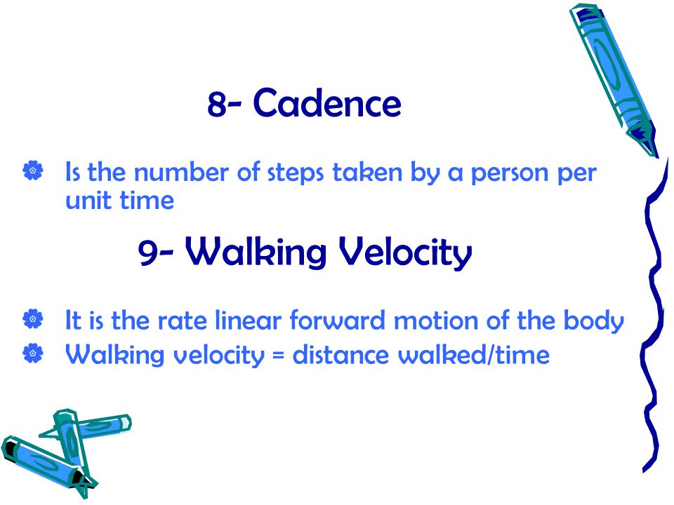 8- Cadence  Is the number of steps taken by a person per unit time 9- Walking Velocity  It is the rate linear forward motion of the body  Walking v