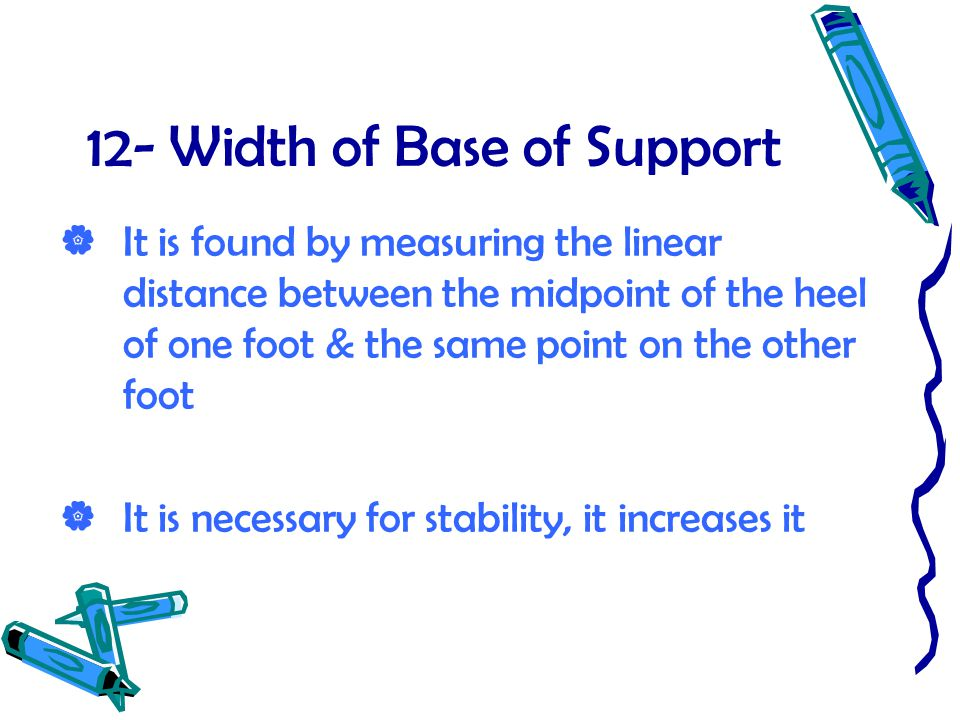 12- Width of Base of Support  It is found by measuring the linear distance between the midpoint of the heel of one foot & the same point on the other