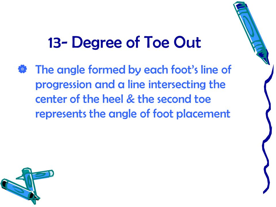 13- Degree of Toe Out  The angle formed by each foot's line of progression and a line intersecting the center of the heel & the second toe represents