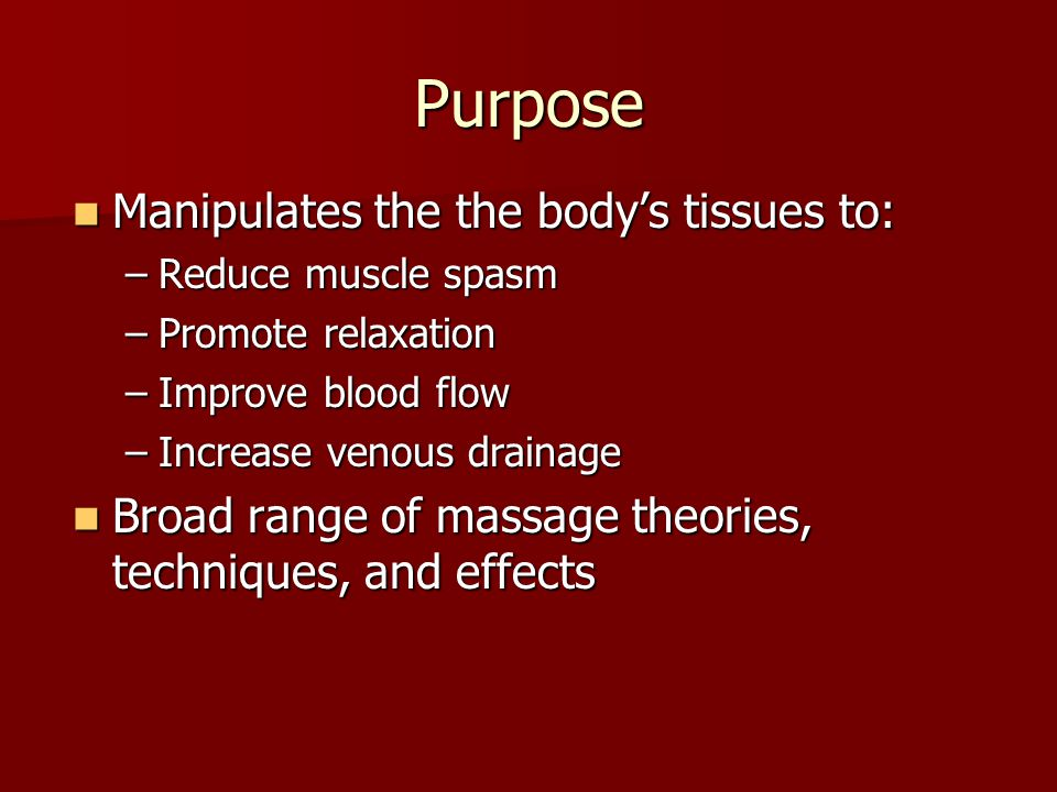 Purpose Manipulates the the body's tissues to: Manipulates the the body's tissues to: –Reduce muscle spasm –Promote relaxation –Improve blood flow –In