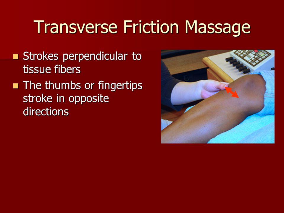 Transverse Friction Massage Strokes perpendicular to tissue fibers Strokes perpendicular to tissue fibers The thumbs or fingertips stroke in opposite