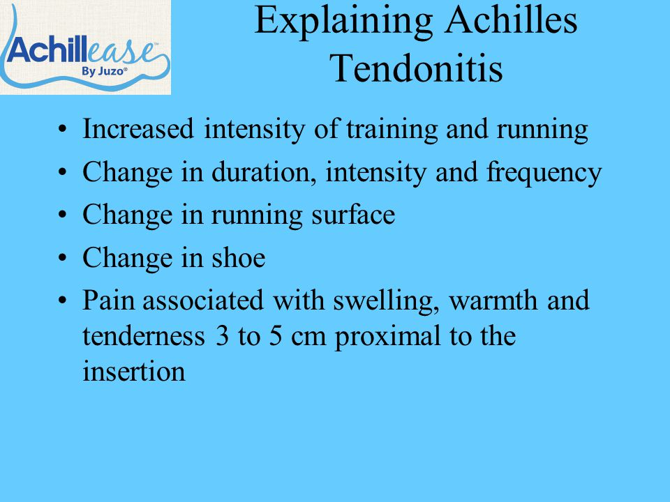 Explaining Achilles Tendonitis Increased intensity of training and running Change in duration, intensity and frequency Change in running surface Change in shoe Pain associated with swelling, warmth and tenderness 3 to 5 cm proximal to the insertion