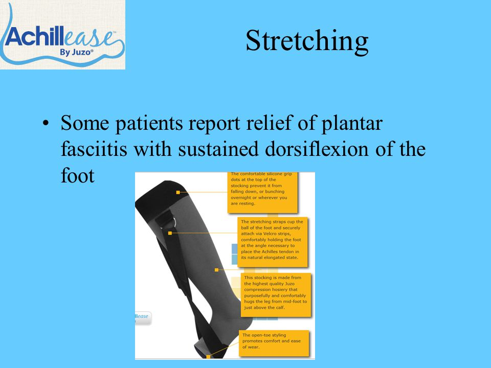 Stretching Some patients report relief of plantar fasciitis with sustained dorsiflexion of the foot