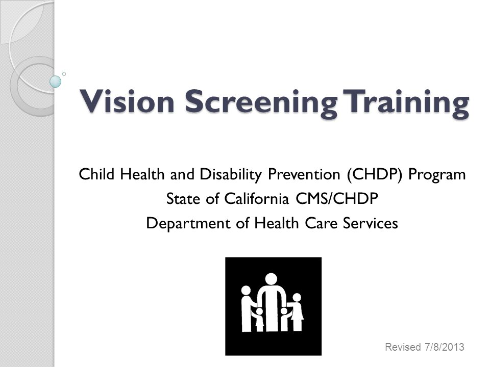 Vision Screening Training Vision Screening Training Child Health and Disability Prevention (CHDP) Program State of California CMS/CHDP Department of Health Care Services Revised 7/8/2013