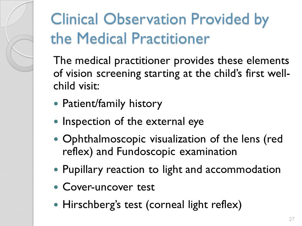 Clinical Observation Provided by the Medical Practitioner The medical practitioner provides these elements of vision screening starting at the child's first well- child visit: Patient/family history Inspection of the external eye Ophthalmoscopic visualization of the lens (red reflex) and Fundoscopic examination Pupillary reaction to light and accommodation Cover-uncover test Hirschberg's test (corneal light reflex) 27