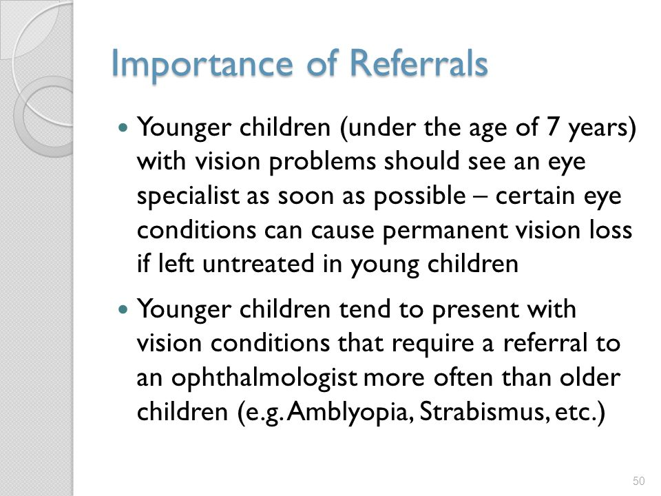 Importance of Referrals Younger children (under the age of 7 years) with vision problems should see an eye specialist as soon as possible – certain eye conditions can cause permanent vision loss if left untreated in young children Younger children tend to present with vision conditions that require a referral to an ophthalmologist more often than older children (e.g.