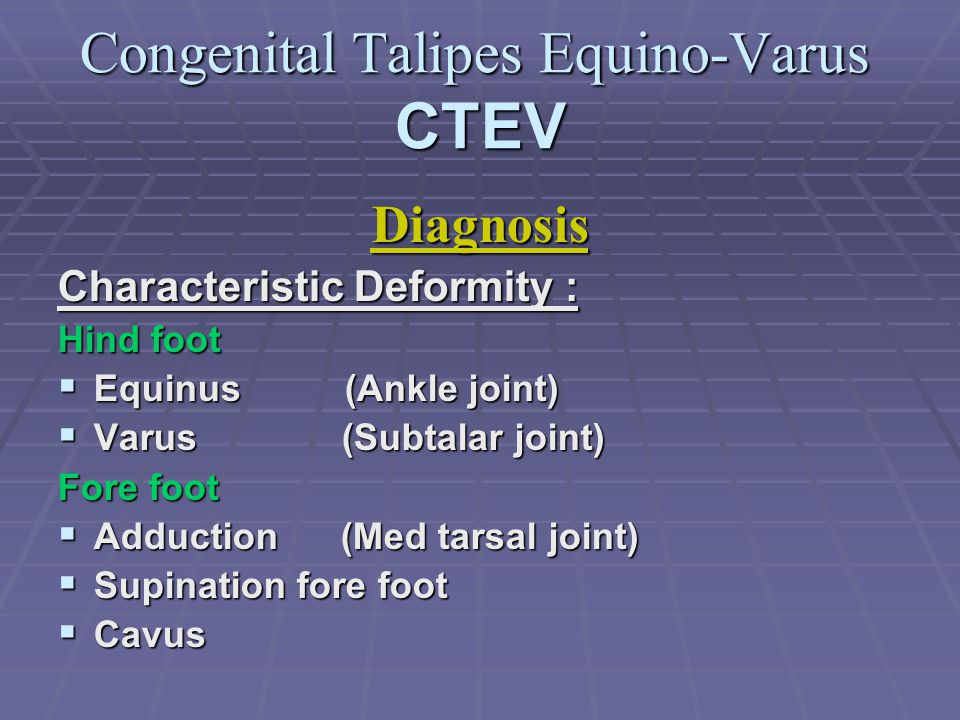 Congenital Talipes Equino-Varus CTEV Diagnosis Characteristic Deformity : Hind foot  Equinus (Ankle joint)  Varus (Subtalar joint) Fore foot  Adduction (Med tarsal joint)  Supination fore foot  Cavus