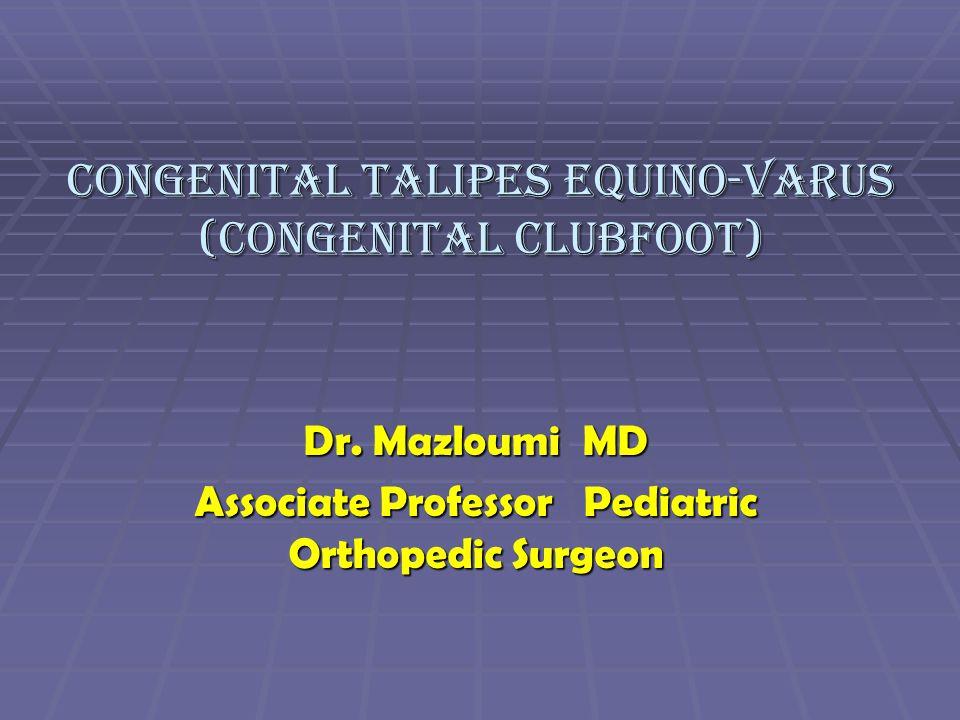 Congenital Talipes Equino-Varus (Congenital Clubfoot) Dr. Mazloumi MD Associate Professor Pediatric Orthopedic Surgeon